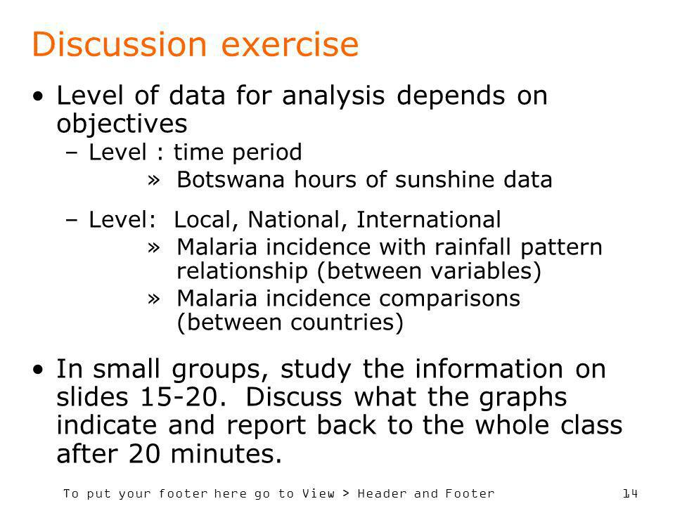 To put your footer here go to View > Header and Footer 14 Discussion exercise Level of data for analysis depends on objectives –Level : time period »B