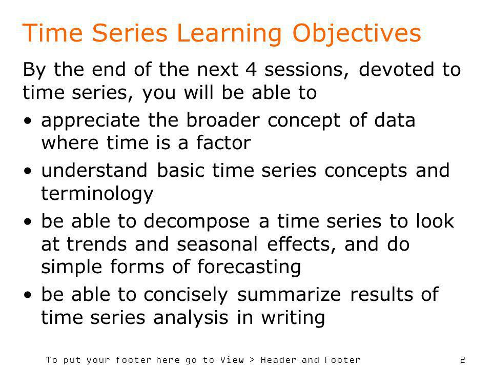 To put your footer here go to View > Header and Footer 2 Time Series Learning Objectives By the end of the next 4 sessions, devoted to time series, yo