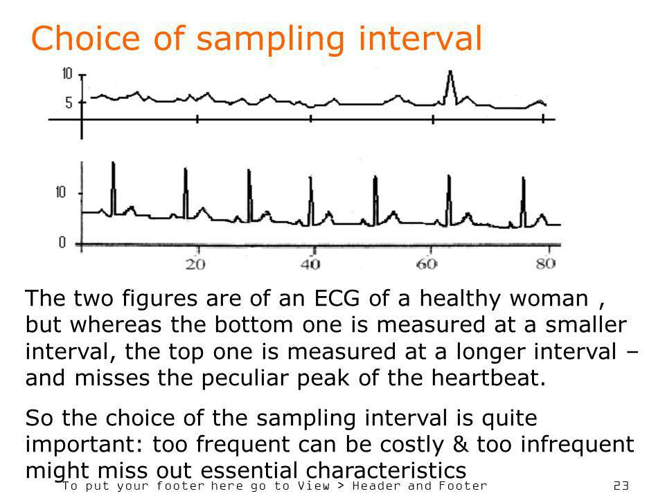 To put your footer here go to View > Header and Footer 23 Choice of sampling interval The two figures are of an ECG of a healthy woman, but whereas the bottom one is measured at a smaller interval, the top one is measured at a longer interval – and misses the peculiar peak of the heartbeat.