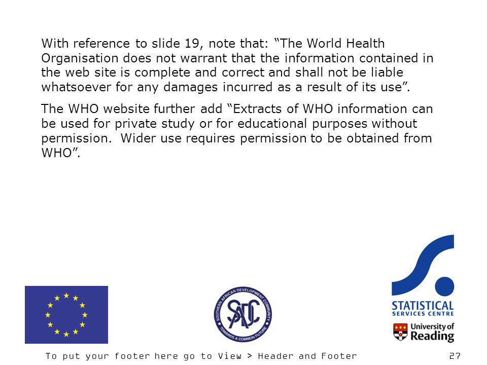 To put your footer here go to View > Header and Footer 27 With reference to slide 19, note that: The World Health Organisation does not warrant that t