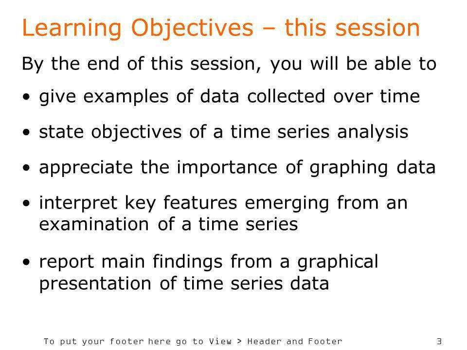 To put your footer here go to View > Header and Footer 3 Learning Objectives – this session By the end of this session, you will be able to give examples of data collected over time state objectives of a time series analysis appreciate the importance of graphing data interpret key features emerging from an examination of a time series report main findings from a graphical presentation of time series data