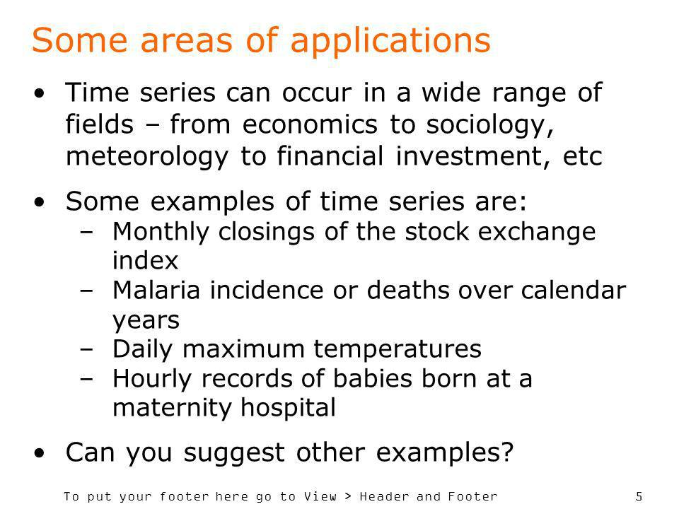 To put your footer here go to View > Header and Footer 5 Some areas of applications Time series can occur in a wide range of fields – from economics to sociology, meteorology to financial investment, etc Some examples of time series are: –Monthly closings of the stock exchange index –Malaria incidence or deaths over calendar years –Daily maximum temperatures –Hourly records of babies born at a maternity hospital Can you suggest other examples