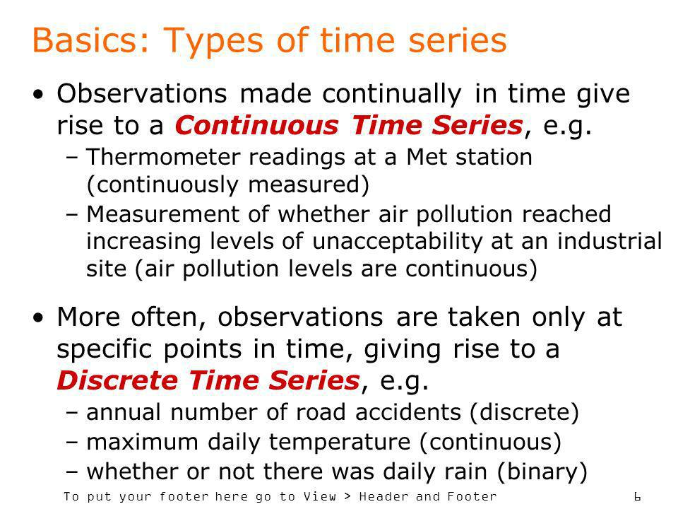 To put your footer here go to View > Header and Footer 6 Basics: Types of time series Observations made continually in time give rise to a Continuous Time Series, e.g.