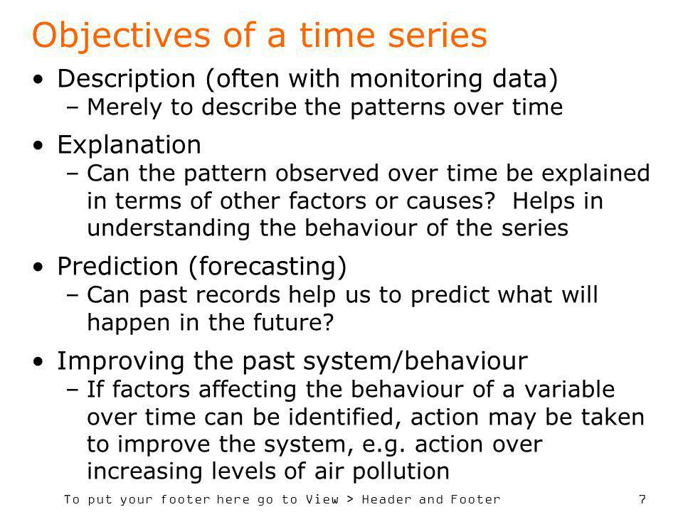 To put your footer here go to View > Header and Footer 7 Objectives of a time series Description (often with monitoring data) –Merely to describe the patterns over time Explanation –Can the pattern observed over time be explained in terms of other factors or causes.