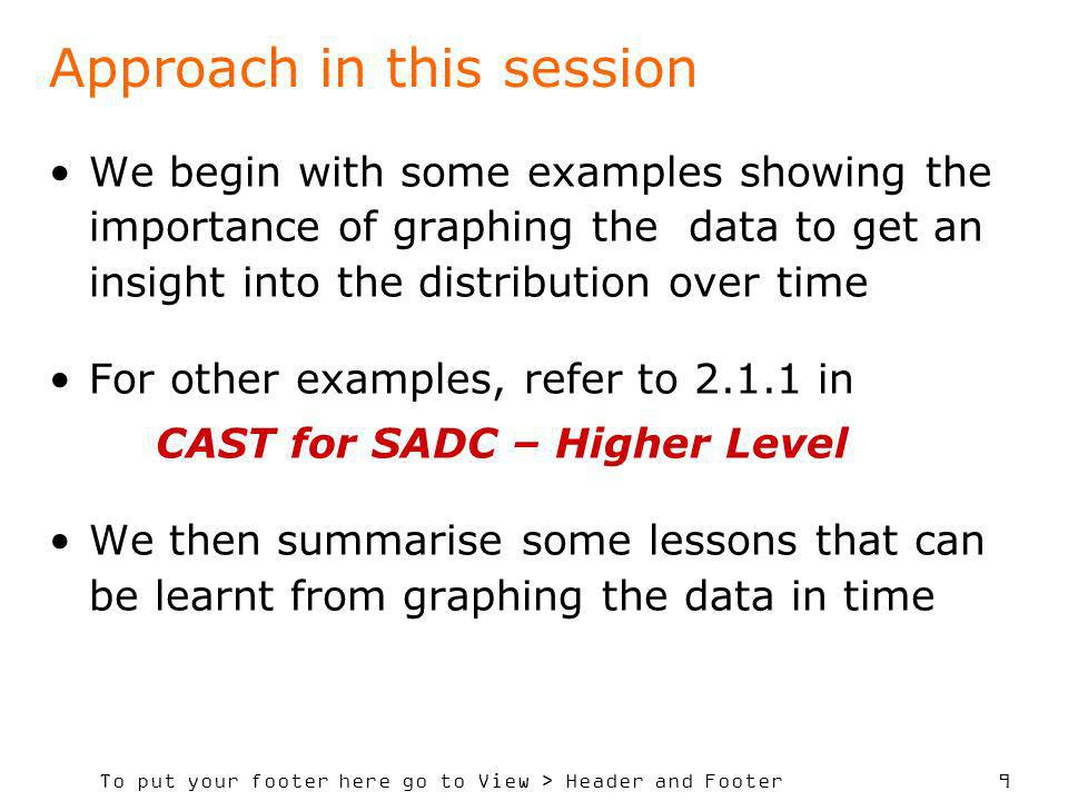 To put your footer here go to View > Header and Footer 9 Approach in this session We begin with some examples showing the importance of graphing the data to get an insight into the distribution over time For other examples, refer to 2.1.1 in CAST for SADC – Higher Level We then summarise some lessons that can be learnt from graphing the data in time