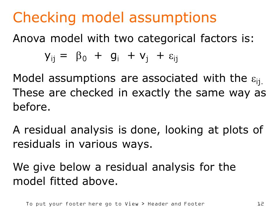 To put your footer here go to View > Header and Footer 12 Checking model assumptions Anova model with two categorical factors is: y ij = 0 + g i + v j