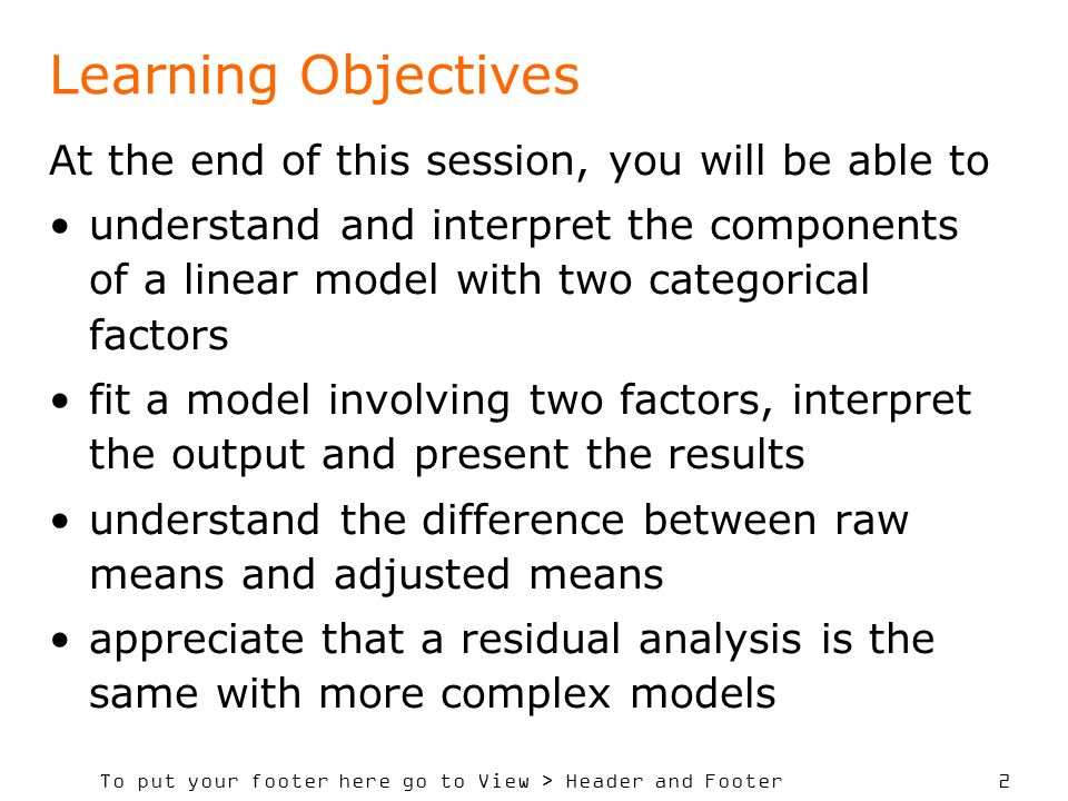 To put your footer here go to View > Header and Footer 2 Learning Objectives At the end of this session, you will be able to understand and interpret the components of a linear model with two categorical factors fit a model involving two factors, interpret the output and present the results understand the difference between raw means and adjusted means appreciate that a residual analysis is the same with more complex models