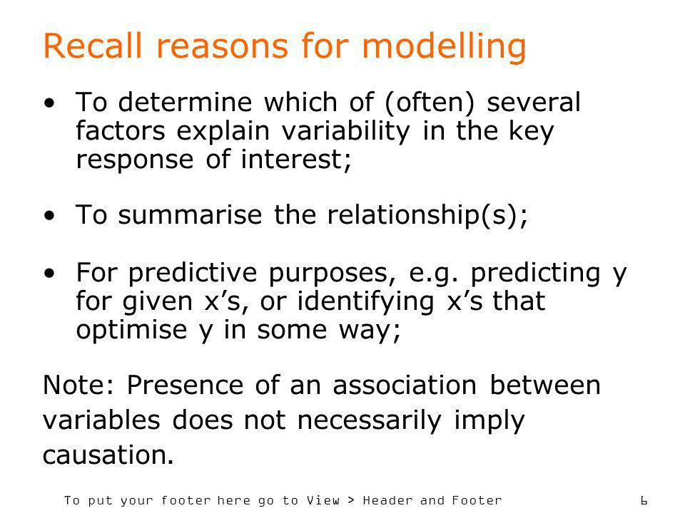 To put your footer here go to View > Header and Footer 6 Recall reasons for modelling To determine which of (often) several factors explain variability in the key response of interest; To summarise the relationship(s); For predictive purposes, e.g.