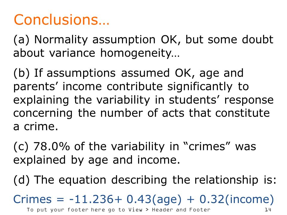 To put your footer here go to View > Header and Footer 14 Conclusions… (a) Normality assumption OK, but some doubt about variance homogeneity… (b) If assumptions assumed OK, age and parents income contribute significantly to explaining the variability in students response concerning the number of acts that constitute a crime.