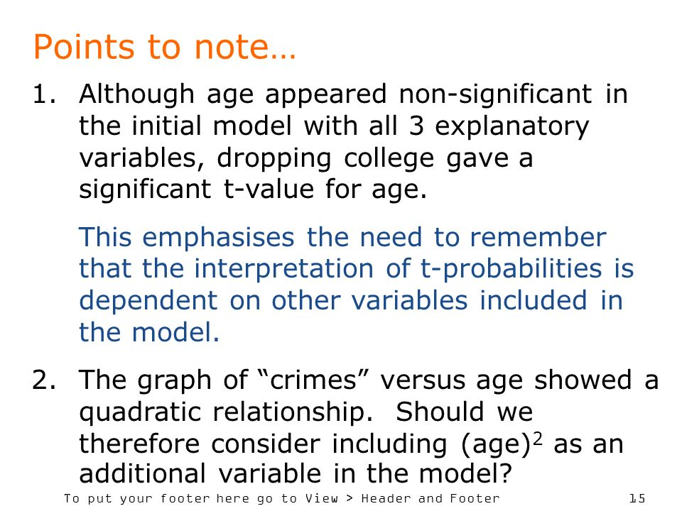 To put your footer here go to View > Header and Footer 15 Points to note… 1.Although age appeared non-significant in the initial model with all 3 explanatory variables, dropping college gave a significant t-value for age.