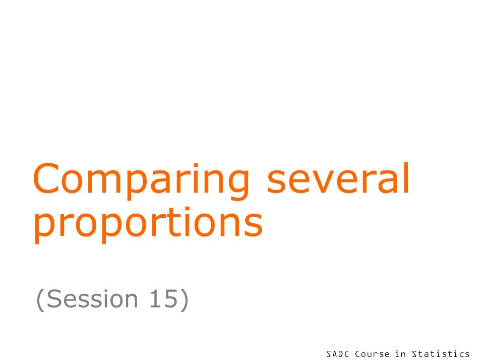 SADC Course in Statistics Comparing several proportions (Session 15)