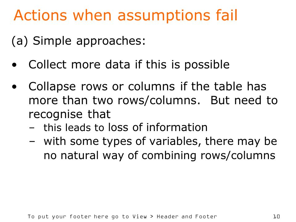 To put your footer here go to View > Header and Footer 10 Actions when assumptions fail (a) Simple approaches: Collect more data if this is possible Collapse rows or columns if the table has more than two rows/columns.