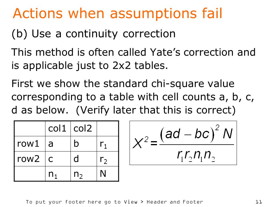 To put your footer here go to View > Header and Footer 11 Actions when assumptions fail (b) Use a continuity correction This method is often called Yates correction and is applicable just to 2x2 tables.