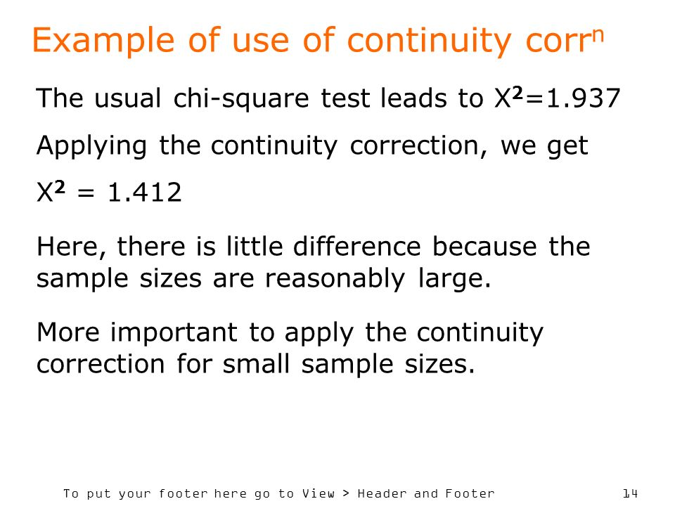 To put your footer here go to View > Header and Footer 14 Example of use of continuity corr n The usual chi-square test leads to X 2 =1.937 Applying the continuity correction, we get X 2 = 1.412 Here, there is little difference because the sample sizes are reasonably large.