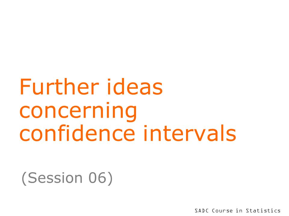 SADC Course in Statistics Further ideas concerning confidence intervals (Session 06)
