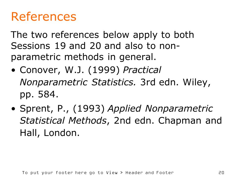 To put your footer here go to View > Header and Footer 20 References The two references below apply to both Sessions 19 and 20 and also to non- parametric methods in general.