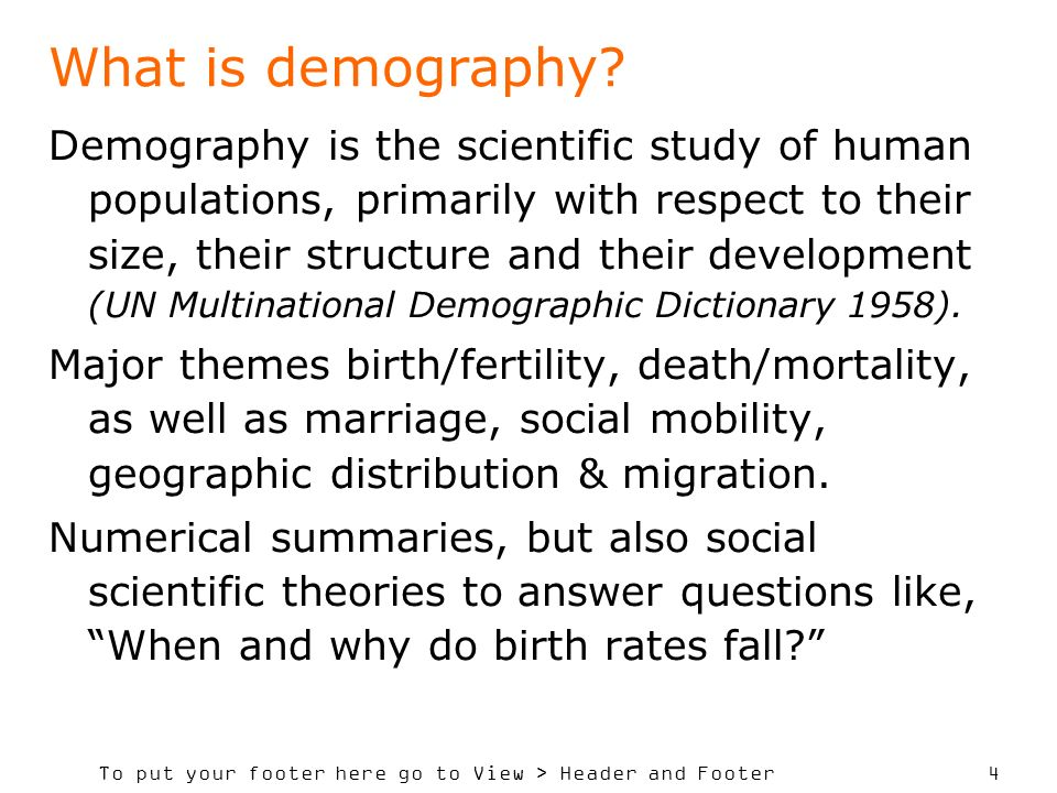 To put your footer here go to View > Header and Footer 4 What is demography? Demography is the scientific study of human populations, primarily with r