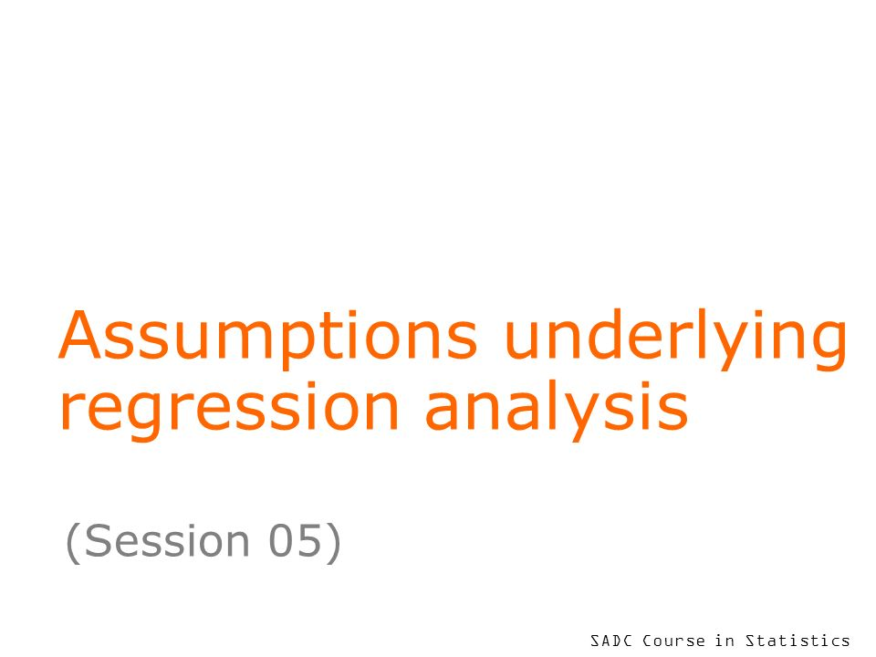 SADC Course in Statistics Assumptions underlying regression analysis (Session 05)