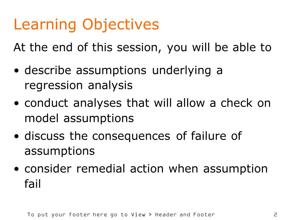 To put your footer here go to View > Header and Footer 2 Learning Objectives At the end of this session, you will be able to describe assumptions unde