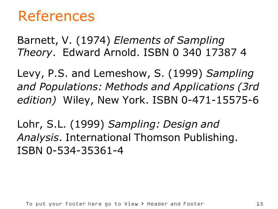 To put your footer here go to View > Header and Footer 15 References Barnett, V. (1974) Elements of Sampling Theory. Edward Arnold. ISBN 0 340 17387 4