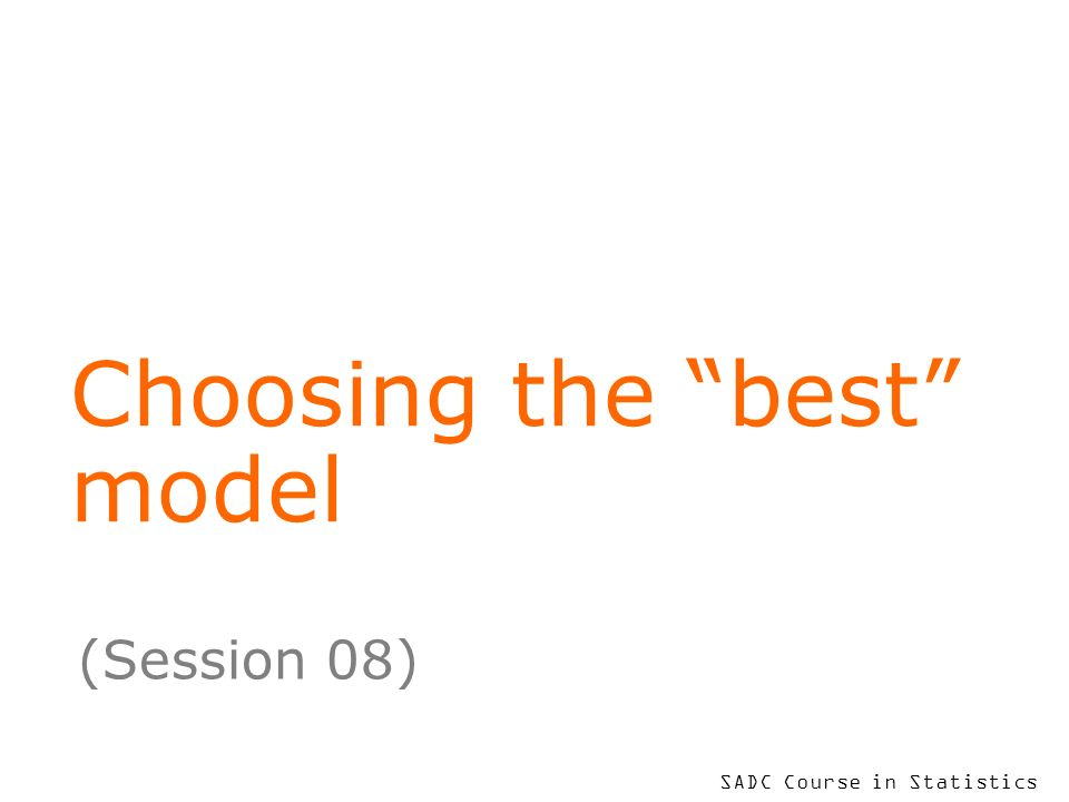 SADC Course in Statistics Choosing the best model (Session 08)