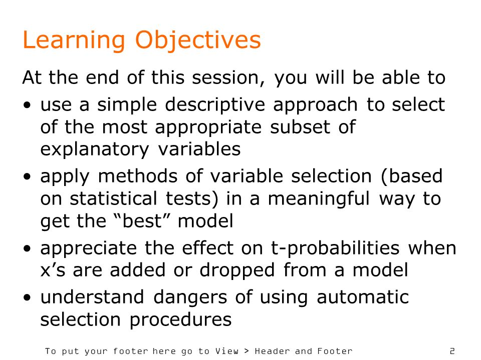 To put your footer here go to View > Header and Footer 2 Learning Objectives At the end of this session, you will be able to use a simple descriptive approach to select of the most appropriate subset of explanatory variables apply methods of variable selection (based on statistical tests) in a meaningful way to get the best model appreciate the effect on t-probabilities when xs are added or dropped from a model understand dangers of using automatic selection procedures