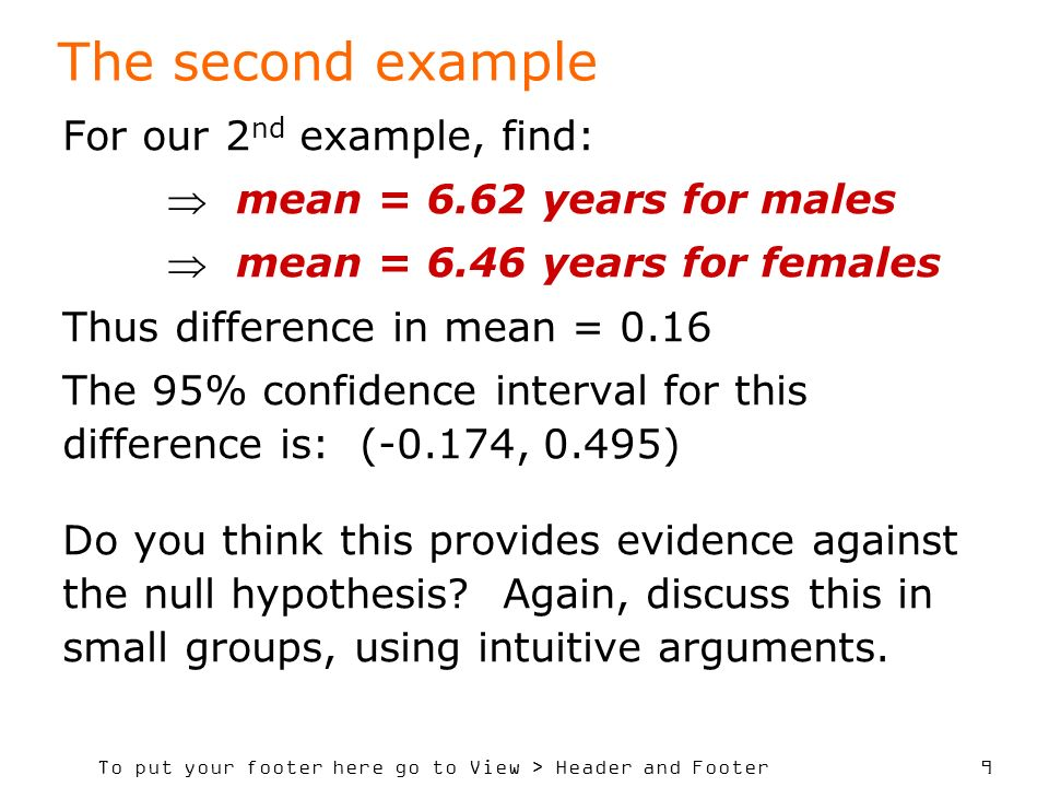 To put your footer here go to View > Header and Footer 9 The second example For our 2 nd example, find: mean = 6.62 years for males mean = 6.46 years for females Thus difference in mean = 0.16 The 95% confidence interval for this difference is: (-0.174, 0.495) Do you think this provides evidence against the null hypothesis.