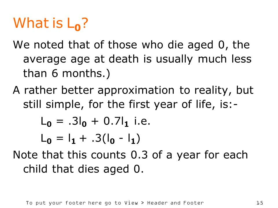 To put your footer here go to View > Header and Footer 15 What is L 0 ? We noted that of those who die aged 0, the average age at death is usually muc