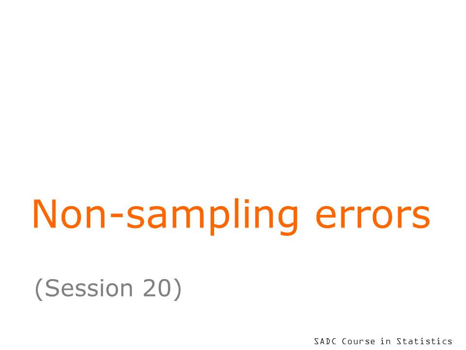 SADC Course in Statistics Non-sampling errors (Session 20)