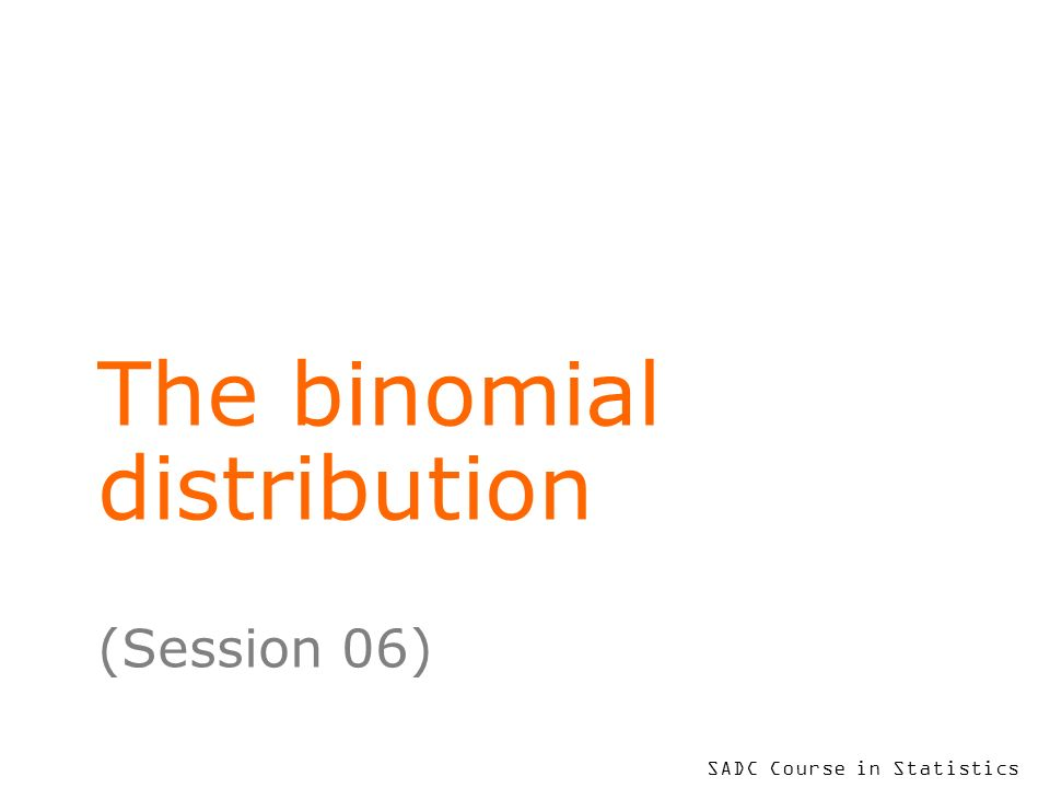 SADC Course in Statistics The binomial distribution (Session 06)