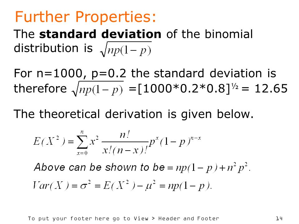 To put your footer here go to View > Header and Footer 14 The standard deviation of the binomial distribution is For n=1000, p=0.2 the standard deviation is therefore =[1000*0.2*0.8] ½ = 12.65 The theoretical derivation is given below.