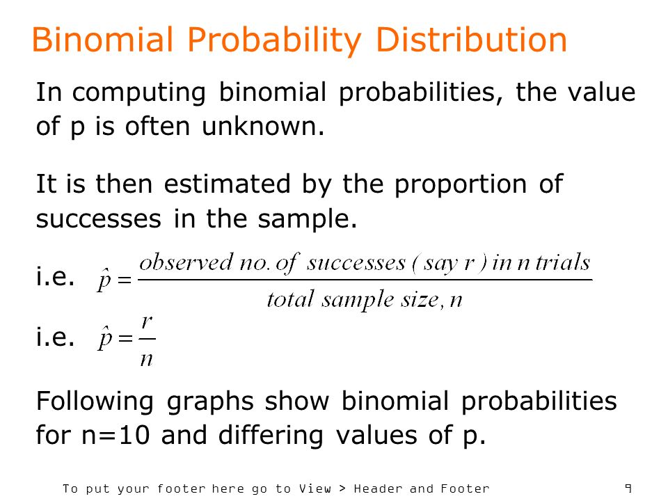 To put your footer here go to View > Header and Footer 9 Binomial Probability Distribution In computing binomial probabilities, the value of p is ofte
