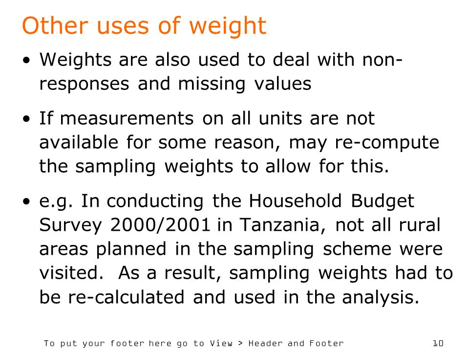 To put your footer here go to View > Header and Footer 10 Other uses of weight Weights are also used to deal with non- responses and missing values If