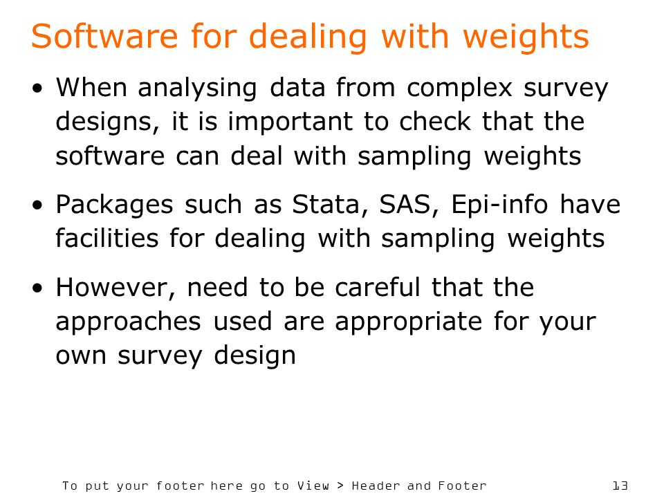 To put your footer here go to View > Header and Footer 13 Software for dealing with weights When analysing data from complex survey designs, it is important to check that the software can deal with sampling weights Packages such as Stata, SAS, Epi-info have facilities for dealing with sampling weights However, need to be careful that the approaches used are appropriate for your own survey design