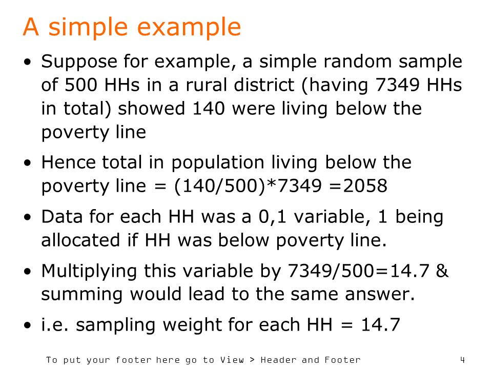To put your footer here go to View > Header and Footer 4 A simple example Suppose for example, a simple random sample of 500 HHs in a rural district (having 7349 HHs in total) showed 140 were living below the poverty line Hence total in population living below the poverty line = (140/500)*7349 =2058 Data for each HH was a 0,1 variable, 1 being allocated if HH was below poverty line.