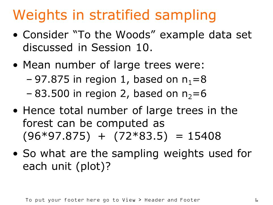 To put your footer here go to View > Header and Footer 6 Weights in stratified sampling Consider To the Woods example data set discussed in Session 10.