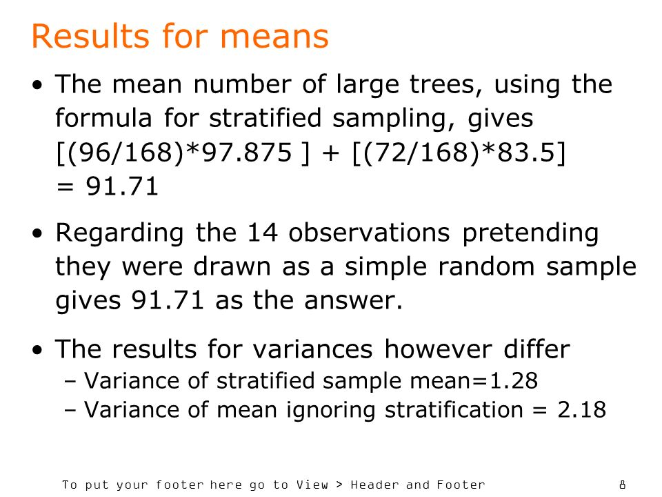 To put your footer here go to View > Header and Footer 8 Results for means The mean number of large trees, using the formula for stratified sampling, gives [(96/168)* ] + [(72/168)*83.5] = Regarding the 14 observations pretending they were drawn as a simple random sample gives as the answer.