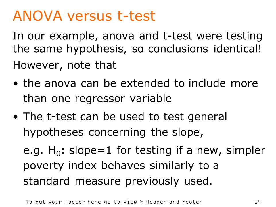 To put your footer here go to View > Header and Footer 14 ANOVA versus t-test In our example, anova and t-test were testing the same hypothesis, so conclusions identical.