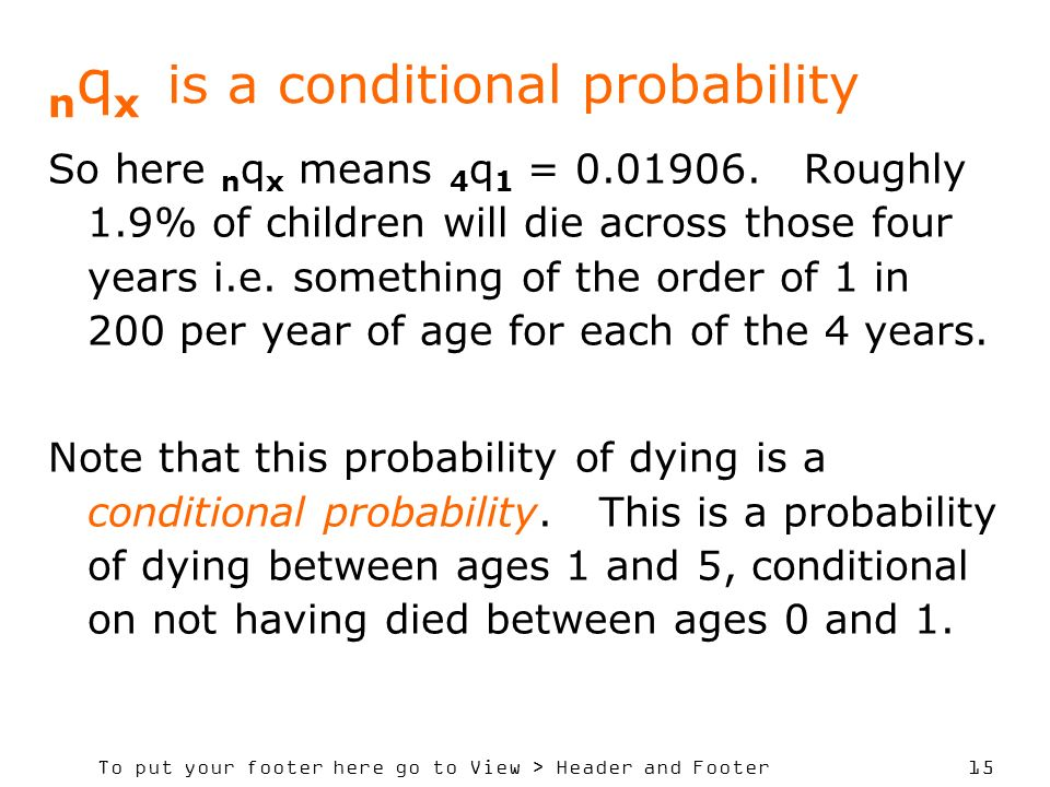 To put your footer here go to View > Header and Footer 15 n q x is a conditional probability So here n q x means 4 q 1 = 0.01906. Roughly 1.9% of chil