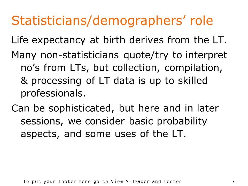 To put your footer here go to View > Header and Footer 7 Statisticians/demographers role Life expectancy at birth derives from the LT. Many non-statis
