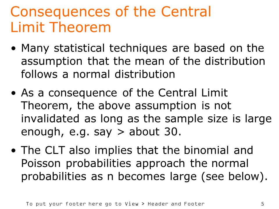 To put your footer here go to View > Header and Footer 5 Consequences of the Central Limit Theorem Many statistical techniques are based on the assumption that the mean of the distribution follows a normal distribution As a consequence of the Central Limit Theorem, the above assumption is not invalidated as long as the sample size is large enough, e.g.