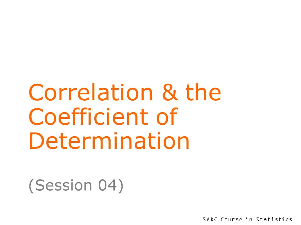SADC Course in Statistics Correlation & the Coefficient of Determination (Session 04)