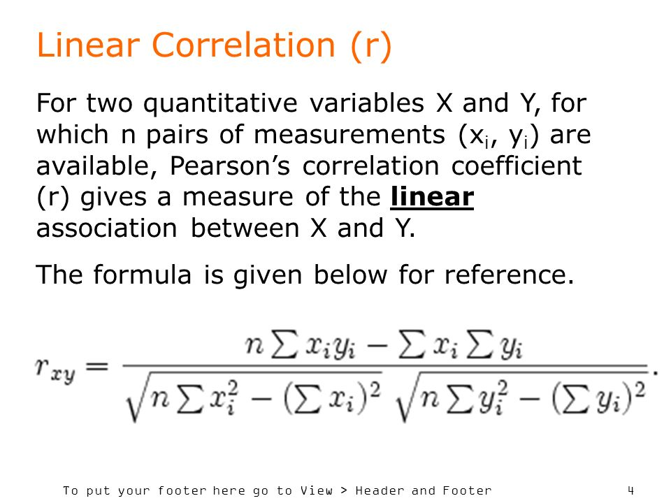 To put your footer here go to View > Header and Footer 5 Linear Correlation (r) If X and Y are perfectly positively correlated, r = 1 If there is absolutely no association, r = 0 If X and Y are perfectly positively correlated, r = -1 Thus -1 < r < +1 The closer r is to +1 or -1, the greater is the strength of the association.