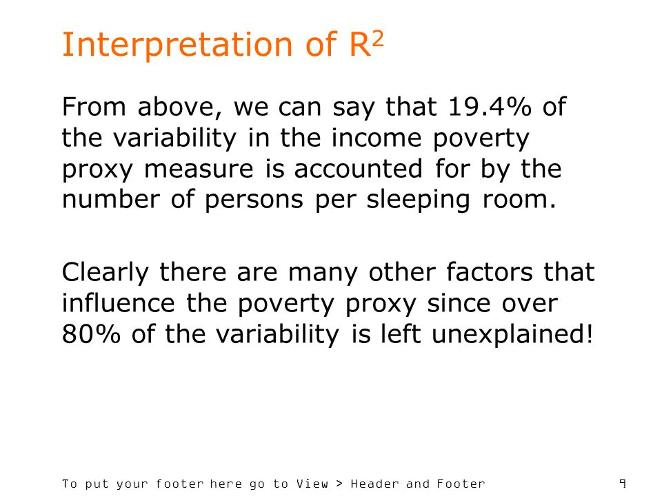 To put your footer here go to View > Header and Footer 9 Interpretation of R 2 From above, we can say that 19.4% of the variability in the income pove