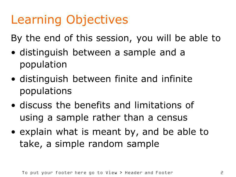To put your footer here go to View > Header and Footer 2 Learning Objectives By the end of this session, you will be able to distinguish between a sample and a population distinguish between finite and infinite populations discuss the benefits and limitations of using a sample rather than a census explain what is meant by, and be able to take, a simple random sample