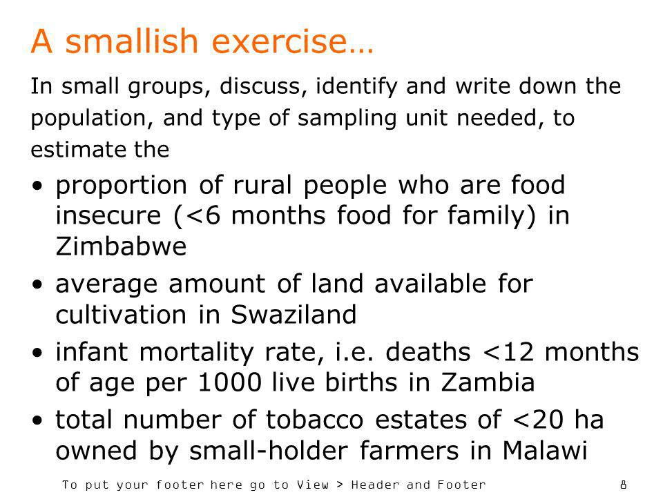 To put your footer here go to View > Header and Footer 8 A smallish exercise… In small groups, discuss, identify and write down the population, and type of sampling unit needed, to estimate the proportion of rural people who are food insecure (<6 months food for family) in Zimbabwe average amount of land available for cultivation in Swaziland infant mortality rate, i.e.