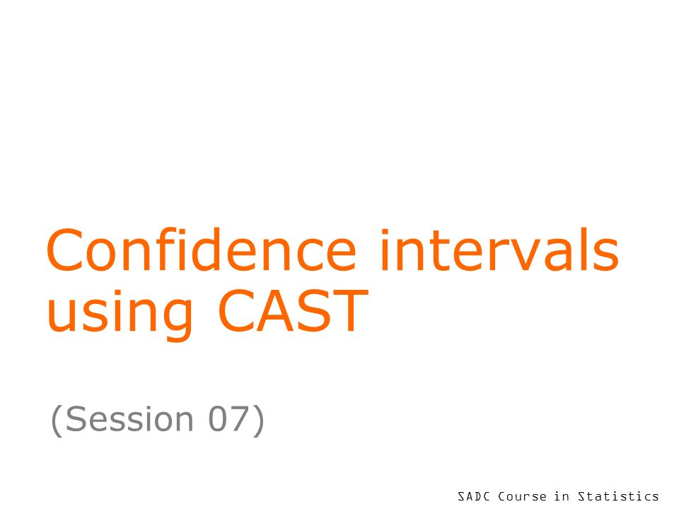 SADC Course in Statistics Confidence intervals using CAST (Session 07)