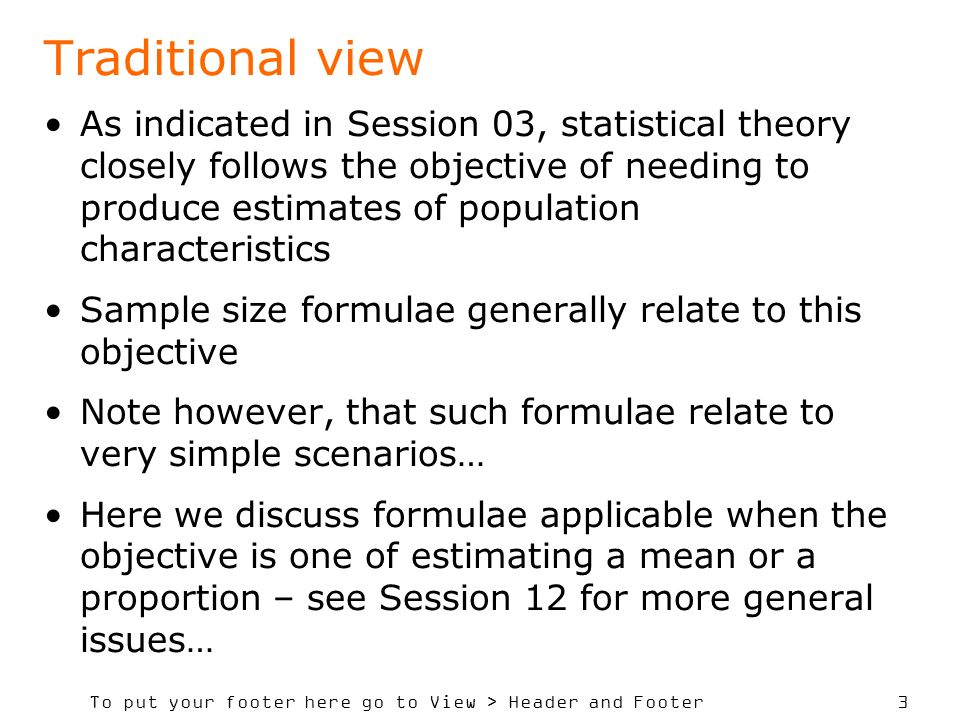 To put your footer here go to View > Header and Footer 3 As indicated in Session 03, statistical theory closely follows the objective of needing to produce estimates of population characteristics Sample size formulae generally relate to this objective Note however, that such formulae relate to very simple scenarios… Here we discuss formulae applicable when the objective is one of estimating a mean or a proportion – see Session 12 for more general issues… Traditional view