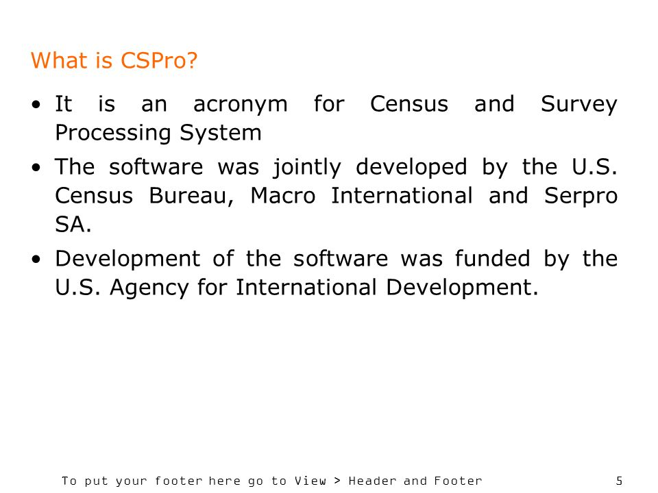 To put your footer here go to View > Header and Footer 5 What is CSPro? It is an acronym for Census and Survey Processing System The software was join