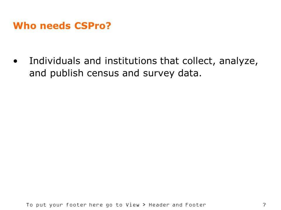 To put your footer here go to View > Header and Footer 7 Who needs CSPro? Individuals and institutions that collect, analyze, and publish census and s